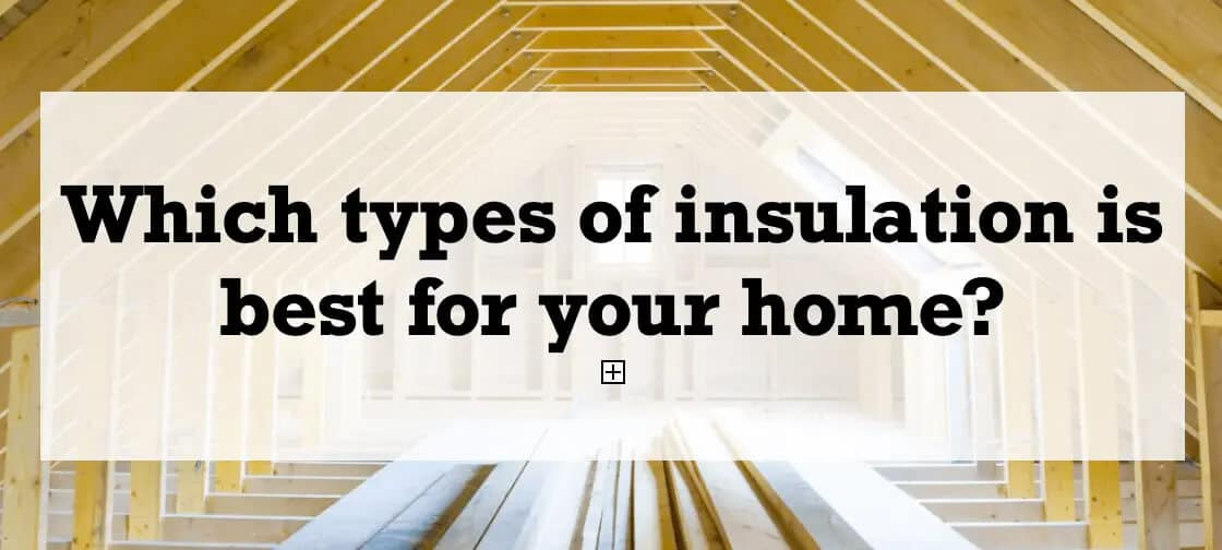 What types of insulation is best for your home?